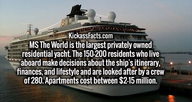MS The World is the largest privately owned residential yacht. The 150-200 residents who live aboard make decisions about the ship's itinerary, finances, and lifestyle and are looked after by a crew of 280. Apartments cost between $2-15 million.