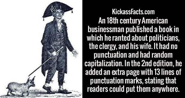 An 18th century American businessman published a book in which he ranted about politicians, the clergy, and his wife. It had no punctuation and had random capitalization. In the 2nd edition, he added an extra page with 13 lines of punctuation marks, stating that readers could put them anywhere.