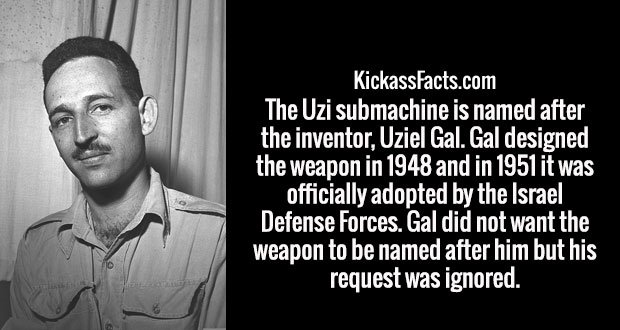 The Uzi submachine is named after the inventor, Uziel Gal. Gal designed the weapon in 1948 and in 1951 it was officially adopted by the Israel Defense Forces. Gal did not want the weapon to be named after him but his request was ignored.
