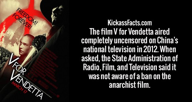 The film V for Vendetta aired completely uncensored on China's national television in 2012. When asked, the State Administration of Radio, Film, and Television said it was not aware of a ban on the anarchist film.