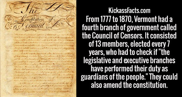 """From 1777 to 1870, Vermont had a fourth branch of government called the Council of Censors. It consisted of 13 members, elected every 7 years, who had to check if """"the legislative and executive branches have performed their duty as guardians of the people."""" They could also amend the constitution."""