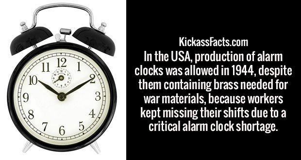 In the USA, production of alarm clocks was allowed in 1944, despite them containing brass needed for war materials, because workers kept missing their shifts due to a critical alarm clock shortage.