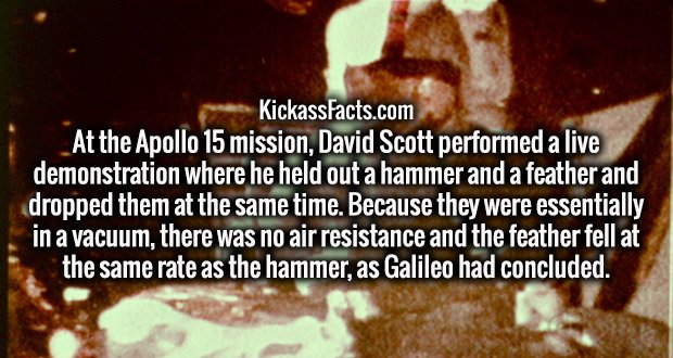 At the Apollo 15 mission, David Scott performed a live demonstration where he held out a hammer and a feather and dropped them at the same time. Because they were essentially in a vacuum, there was no air resistance and the feather fell at the same rate as the hammer, as Galileo had concluded.