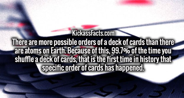 There are more possible orders of a deck of cards than there are atoms on Earth. Because of this, 99.7% of the time you shuffle a deck of cards, that is the first time in history that specific order of cards has happened.