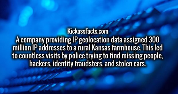 A company providing IP geolocation data assigned 300 million IP addresses to a rural Kansas farmhouse. This led to countless visits by police trying to find missing people, hackers, identity fraudsters, and stolen cars.