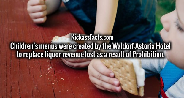 Children's menus were created by the Waldorf-Astoria Hotel to replace liquor revenue lost as a result of Prohibition.