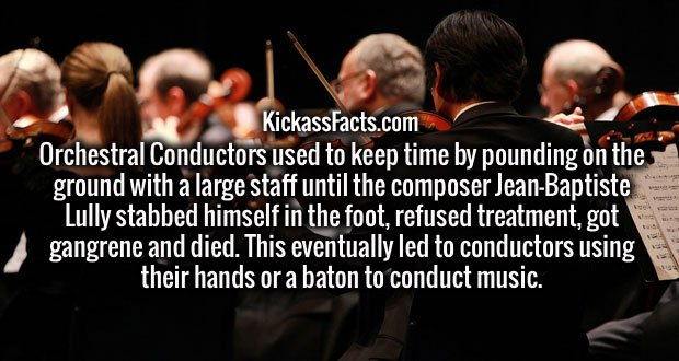 Orchestral Conductors used to keep time by pounding on the ground with a large staff until the composer Jean-Baptiste Lully stabbed himself in the foot, refused treatment, got gangrene and died. This eventually led to conductors using their hands or a baton to conduct music.