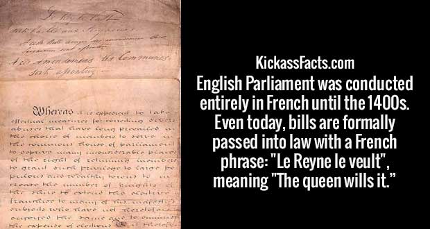 "English Parliament was conducted entirely in French until the 1400s. Even today, bills are formally passed into law with a French phrase: ""Le Reyne le veult"", meaning ""The queen wills it."""