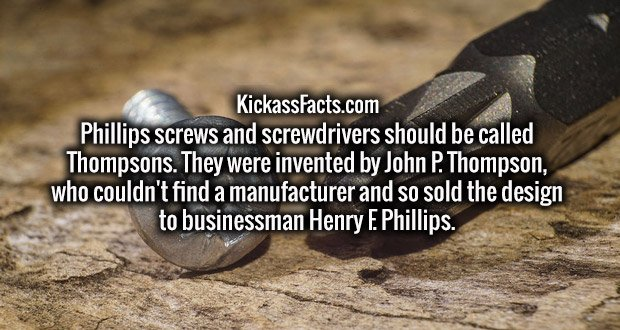 Phillips screws and screwdrivers should be called Thompsons. They were invented by John P. Thompson, who couldn't find a manufacturer and so sold the design to businessman Henry F. Phillips.