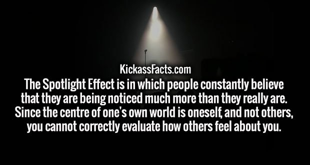 The Spotlight Effect is in which people constantly believe that they are being noticed much more than they really are. Since the centre of one's own world is oneself, and not others, you cannot correctly evaluate how others feel about you.