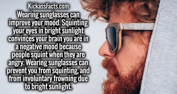 Wearing sunglasses can improve your mood. Squinting your eyes in bright sunlight convinces your brain you are in a negative mood because people squint when they are angry. Wearing sunglasses can prevent you from squinting, and from involuntary frowning due to bright sunlight.