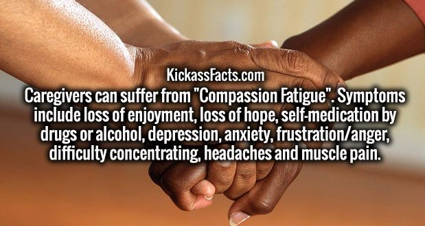 "Caregivers can suffer from ""Compassion Fatigue"". Symptoms include loss of enjoyment, loss of hope, self-medication by drugs or alcohol, depression, anxiety, frustration/anger, difficulty concentrating, headaches and muscle pain."