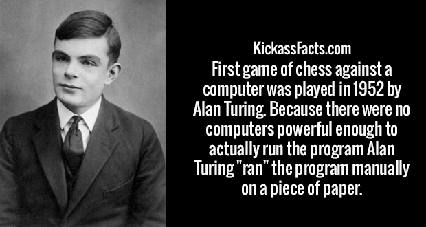 "First game of chess against a computer was played in 1952 by Alan Turing. Because there were no computers powerful enough to actually run the program Alan Turing ""ran"" the program manually on a piece of paper."