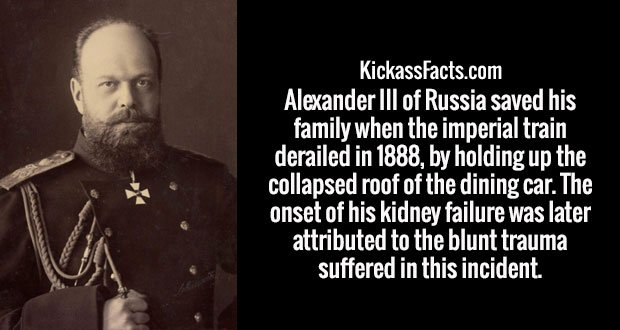 Alexander III of Russia saved his family when the imperial train derailed in 1888, by holding up the collapsed roof of the dining car. The onset of his kidney failure was later attributed to the blunt trauma suffered in this incident.