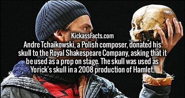 Andre Tchaikowski, a Polish composer, donated his skull to the Royal Shakespeare Company, asking that it be used as a prop on stage. The skull was used as Yorick's skull in a 2008 production of Hamlet.