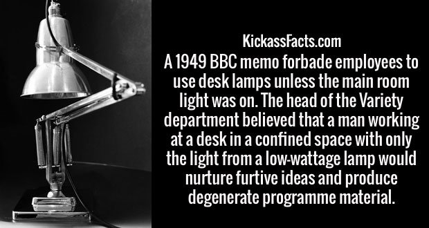 A 1949 BBC memo forbade employees to use desk lamps unless the main room light was on. The head of the Variety department believed that a man working at a desk in a confined space with only the light from a low-wattage lamp would nurture furtive ideas and produce degenerate programme material.