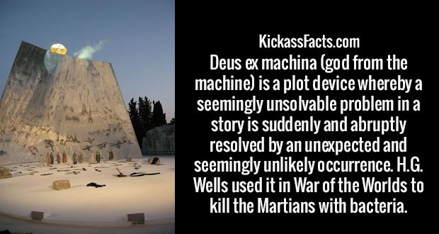 Deus ex machina (god from the machine) is a plot device whereby a seemingly unsolvable problem in a story is suddenly and abruptly resolved by an unexpected and seemingly unlikely occurrence. H.G. Wells used it in War of the Worlds to kill the Martians with bacteria.