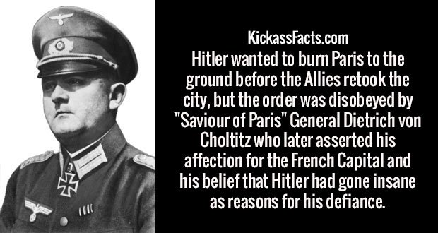 """Hitler wanted to burn Paris to the ground before the Allies retook the city, but the order was disobeyed by """"Saviour of Paris"""" General Dietrich von Choltitz who later asserted his affection for the French Capital and his belief that Hitler had gone insane as reasons for his defiance."""