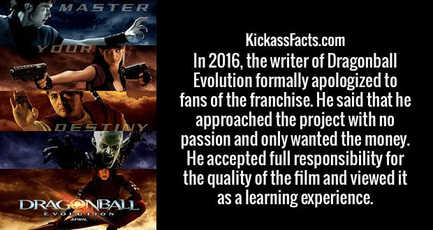 In 2016, the writer of Dragonball Evolution formally apologized to fans of the franchise. He said that he approached the project with no passion and only wanted the money. He accepted full responsibility for the quality of the film and viewed it as a learning experience.