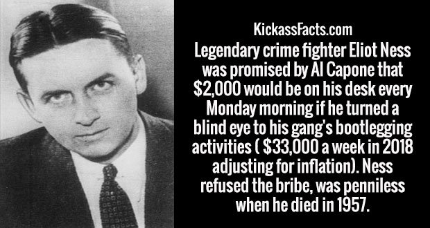 Legendary crime fighter Eliot Ness was promised by Al Capone that $2,000 would be on his desk every Monday morning if he turned a blind eye to his gang's bootlegging activities ( $33,000 a week in 2018 adjusting for inflation). Ness refused the bribe, was penniless when he died in 1957.