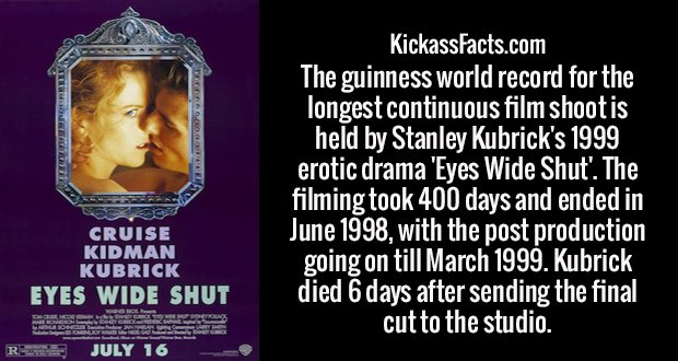 The guinness world record for the longest continuous film shoot is held by Stanley Kubrick's 1999 erotic drama 'Eyes Wide Shut'. The filming took 400 days and ended in June 1998, with the post production going on till March 1999. Kubrick died 6 days after sending the final cut to the studio.