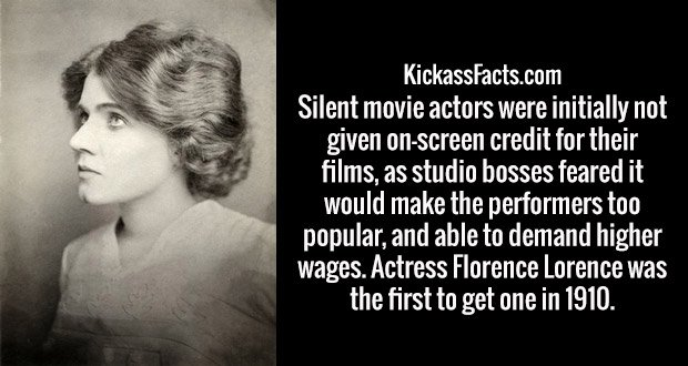 Silent movie actors were initially not given on-screen credit for their films, as studio bosses feared it would make the performers too popular, and able to demand higher wages. Actress Florence Lorence was the first to get one in 1910.