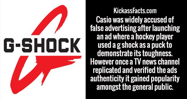 Casio was widely accused of false advertising after launching an ad where a hockey player used a g shock as a puck to demonstrate its toughness. However once a TV news channel replicated and verified the ads authenticity it gained popularity amongst the general public.