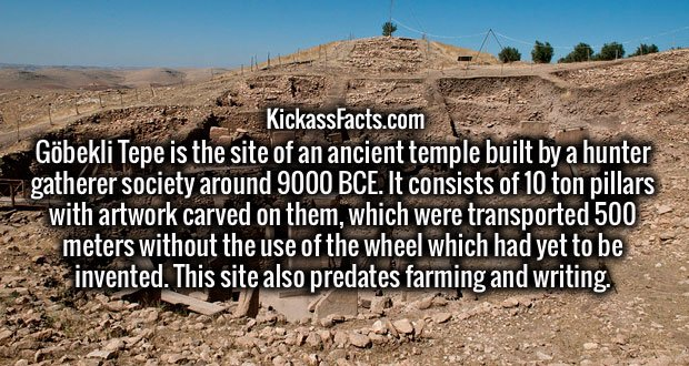 Göbekli Tepe is the site of an ancient temple built by a hunter gatherer society around 9000 BCE. It consists of 10 ton pillars with artwork carved on them, which were transported 500 meters without the use of the wheel which had yet to be invented. This site also predates farming and writing.