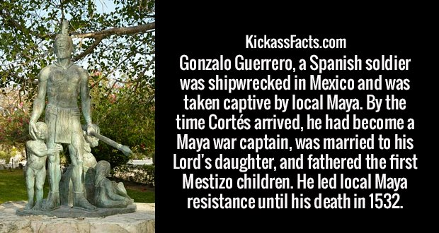 Gonzalo Guerrero, a Spanish soldier was shipwrecked in Mexico and was taken captive by local Maya. By the time Cortés arrived, he had become a Maya war captain, was married to his Lord's daughter, and fathered the first Mestizo children. He led local Maya resistance until his death in 1532.