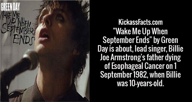 """Wake Me Up When September Ends"" by Green Day is about, lead singer, Billie Joe Armstrong's father dying of Esophageal Cancer on 1 September 1982, when Billie was 10-years-old."