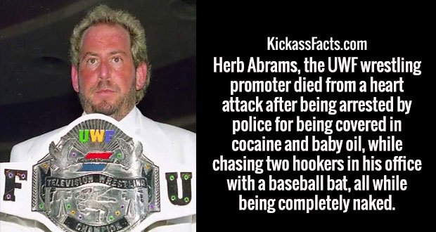 Herb Abrams, the UWF wrestling promoter died from a heart attack after being arrested by police for being covered in cocaine and baby oil, while chasing two hookers in his office with a baseball bat, all while being completely naked.