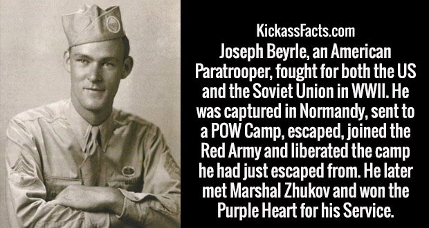 Joseph Beyrle, an American Paratrooper, fought for both the US and the Soviet Union in WWII. He was captured in Normandy, sent to a POW Camp, escaped, joined the Red Army and liberated the camp he had just escaped from. He later met Marshal Zhukov and won the Purple Heart for his Service.