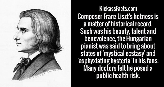 Composer Franz Liszt's hotness is a matter of historical record. Such was his beauty, talent and benevolence, the Hungarian pianist was said to bring about states of 'mystical ecstasy' and 'asphyxiating hysteria' in his fans. Many doctors felt he posed a public health risk.
