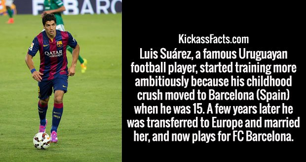 Luis Suárez, a famous Uruguayan football player, started training more ambitiously because his childhood crush moved to Barcelona (Spain) when he was 15. A few years later he was transferred to Europe and married her, and now plays for FC Barcelona.