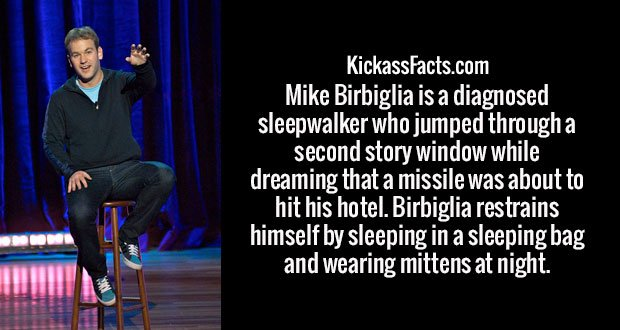 Mike Birbiglia is a diagnosed sleepwalker who jumped through a second story window while dreaming that a missile was about to hit his hotel. Birbiglia restrains himself by sleeping in a sleeping bag and wearing mittens at night.