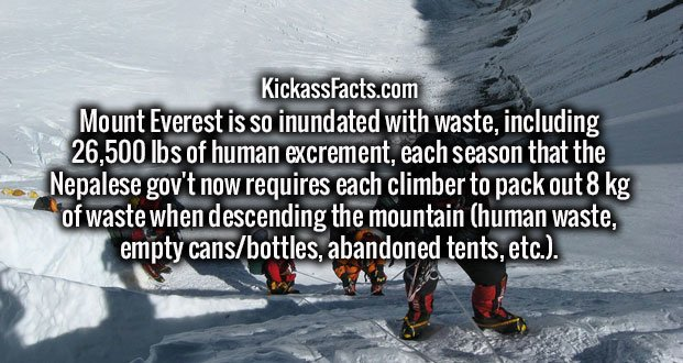 Mount Everest is so inundated with waste, including 26,500 lbs of human excrement, each season that the Nepalese gov't now requires each climber to pack out 8 kg of waste when descending the mountain (human waste, empty cans/bottles, abandoned tents, etc.).