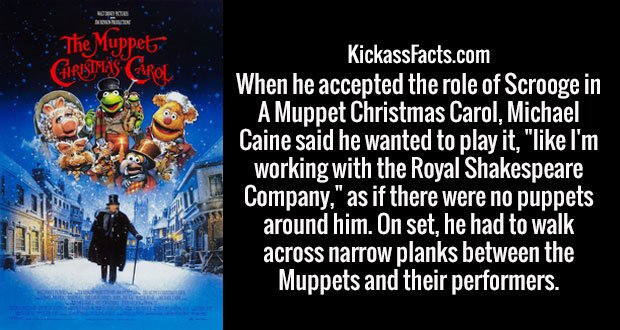 """When he accepted the role of Scrooge in A Muppet Christmas Carol, Michael Caine said he wanted to play it, """"like I'm working with the Royal Shakespeare Company,"""" as if there were no puppets around him. On set, he had to walk across narrow planks between the Muppets and their performers."""