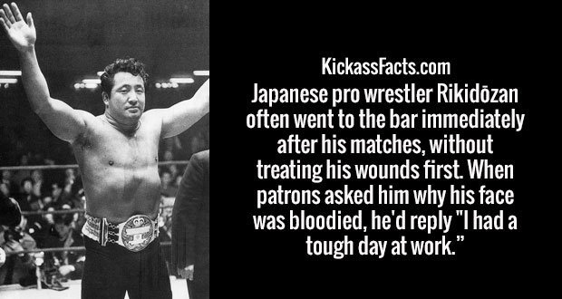 """Japanese pro wrestler Rikidōzan often went to the bar immediately after his matches, without treating his wounds first. When patrons asked him why his face was bloodied, he'd reply """"I had a tough day at work."""""""