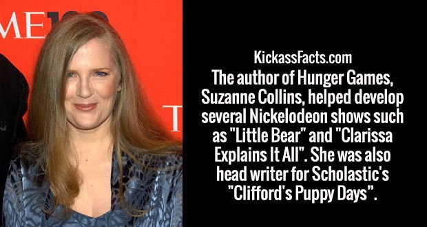 """The author of Hunger Games, Suzanne Collins, helped develop several Nickelodeon shows such as """"Little Bear"""" and """"Clarissa Explains It All"""". She was also head writer for Scholastic's """"Clifford's Puppy Days""""."""