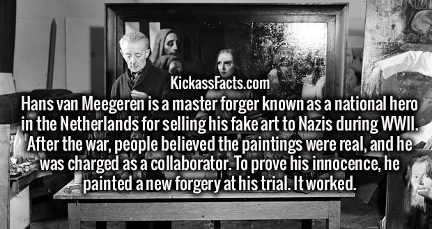 Hans van Meegeren is a master forger known as a national hero in the Netherlands for selling his fake art to Nazis during WWII. After the war, people believed the paintings were real, and he was charged as a collaborator. To prove his innocence, he painted a new forgery at his trial. It worked.