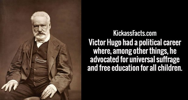 Victor Hugo had a political career where, among other things, he advocated for universal suffrage and free education for all children.