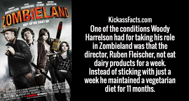 One of the conditions Woody Harrelson had for taking his role in Zombieland was that the director, Ruben Fleischer, not eat dairy products for a week. Instead of sticking with just a week he maintained a vegetarian diet for 11 months.