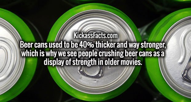 Beer cans used to be 40% thicker and way stronger, which is why we see people crushing beer cans as a display of strength in older movies.
