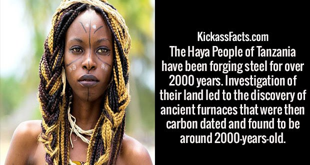 The Haya People of Tanzania have been forging steel for over 2000 years. Investigation of their land led to the discovery of ancient furnaces that were then carbon dated and found to be around 2000-years-old.