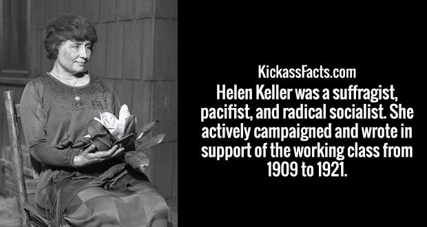 Helen Keller was a suffragist, pacifist, and radical socialist. She actively campaigned and wrote in support of the working class from 1909 to 1921.