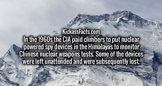 In the 1960s the CIA paid climbers to put nuclear powered spy devices in the Himalayas to monitor Chinese nuclear weapons tests. Some of the devices were left unattended and were subsequently lost.