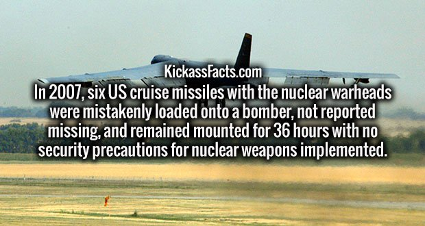 In 2007, six US cruise missiles with the nuclear warheads were mistakenly loaded onto a bomber, not reported missing, and remained mounted for 36 hours with no security precautions for nuclear weapons implemented.