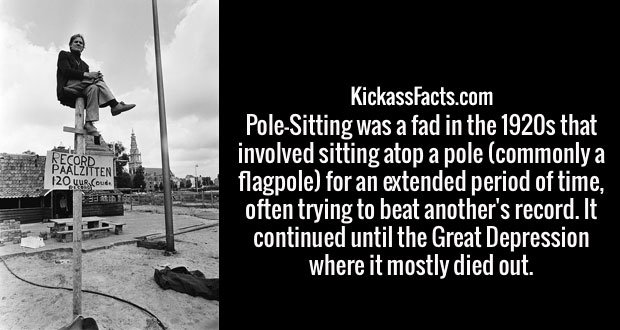 Pole-Sitting was a fad in the 1920s that involved sitting atop a pole (commonly a flagpole) for an extended period of time, often trying to beat another's record. It continued until the Great Depression where it mostly died out.