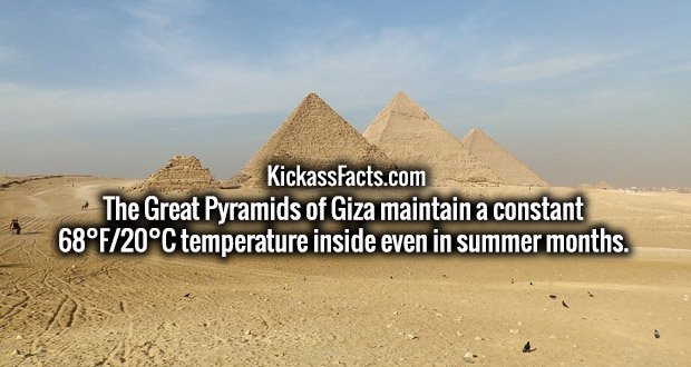 The Great Pyramids of Giza maintain a constant 68°F/20°C temperature inside even in summer months.