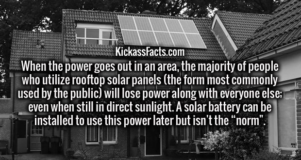 "When the power goes out in an area, the majority of people who utilize rooftop solar panels (the form most commonly used by the public) will lose power along with everyone else; even when still in direct sunlight. A solar battery can be installed to use this power later but isn't the ""norm""."